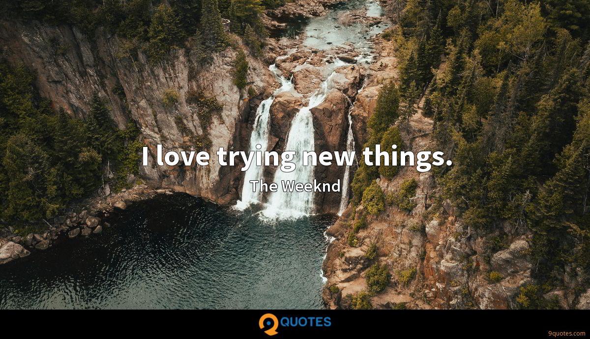 I love trying new things. - The Weeknd Quotes - 9quotes.com