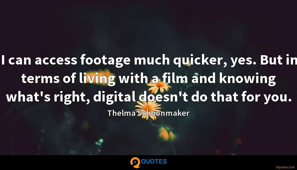 I can access footage much quicker, yes. But in terms of living with a film and knowing what's right, digital doesn't do that for you.