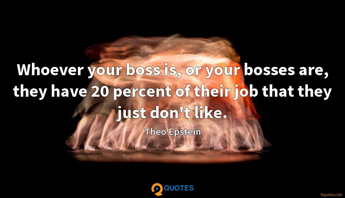 Whoever your boss is, or your bosses are, they have 20 percent of their job that they just don't like.