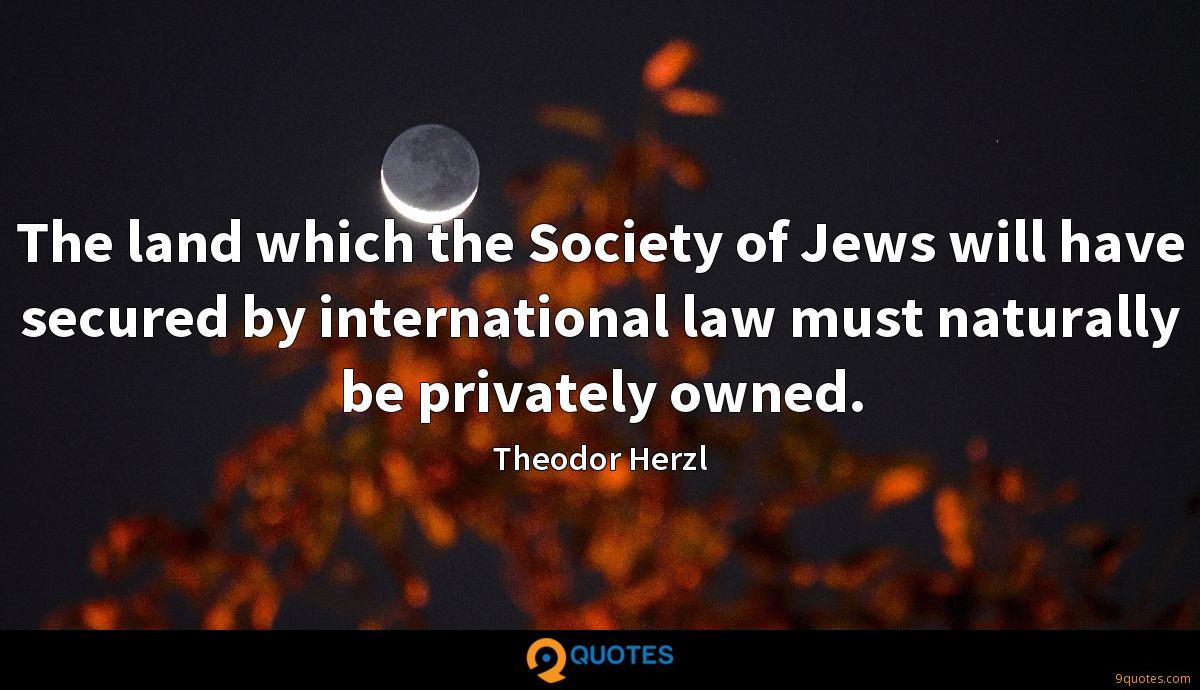 The land which the Society of Jews will have secured by international law must naturally be privately owned.