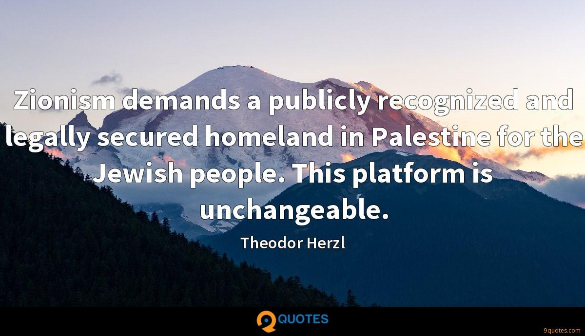 Zionism demands a publicly recognized and legally secured homeland in Palestine for the Jewish people. This platform is unchangeable.