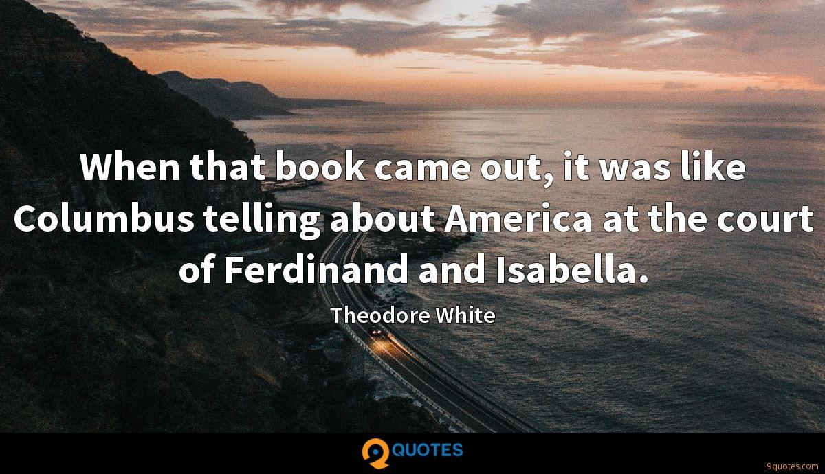 When that book came out, it was like Columbus telling about America at the court of Ferdinand and Isabella.