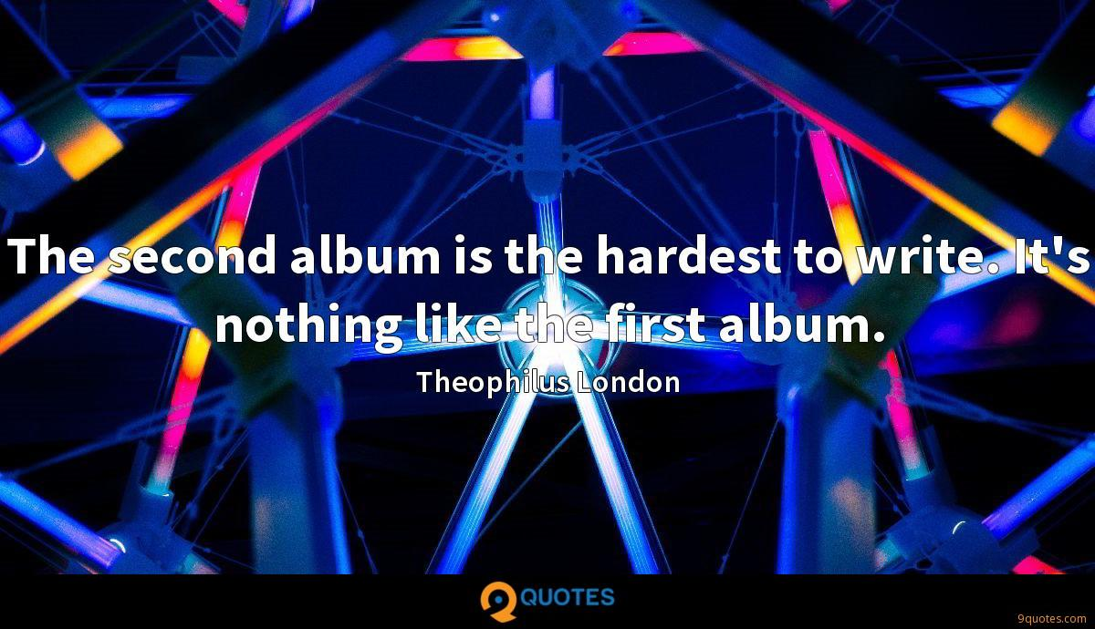 The second album is the hardest to write. It's nothing like the first album.