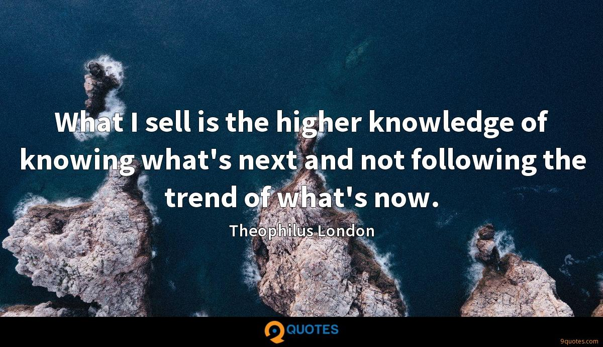 What I sell is the higher knowledge of knowing what's next and not following the trend of what's now.