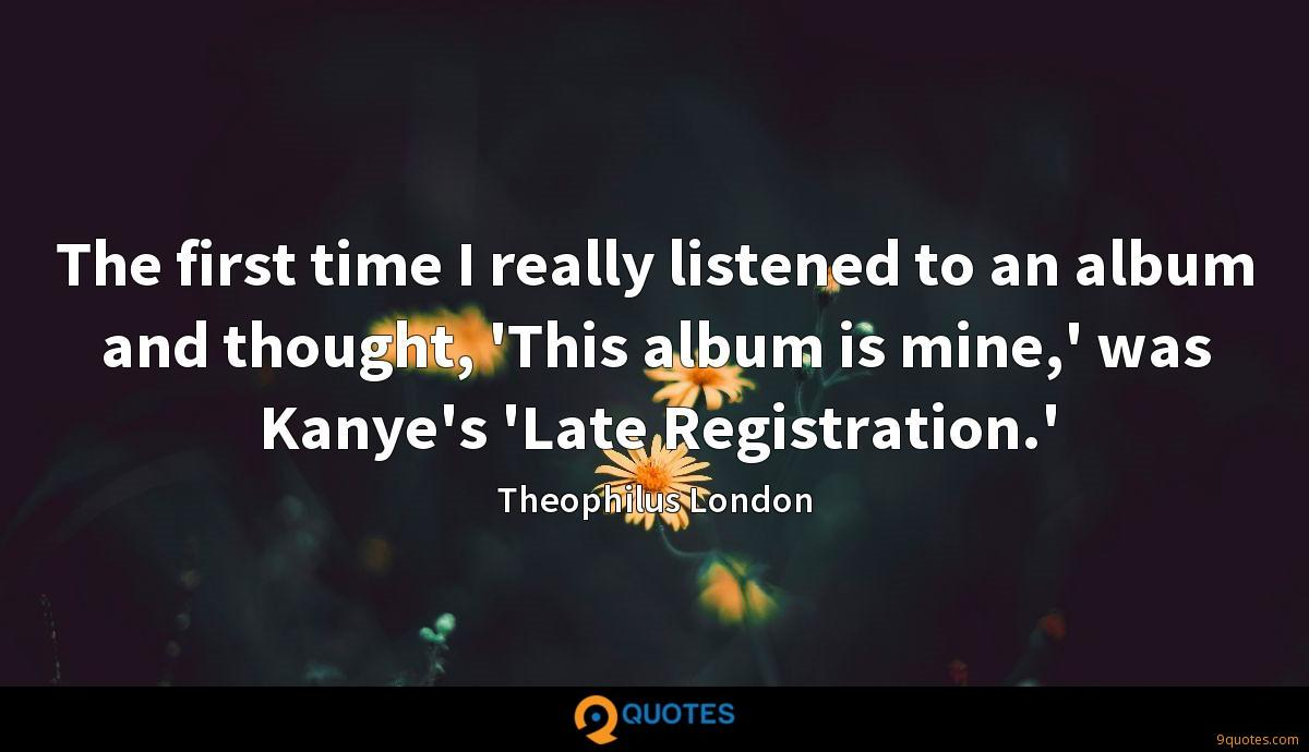 The first time I really listened to an album and thought, 'This album is mine,' was Kanye's 'Late Registration.'