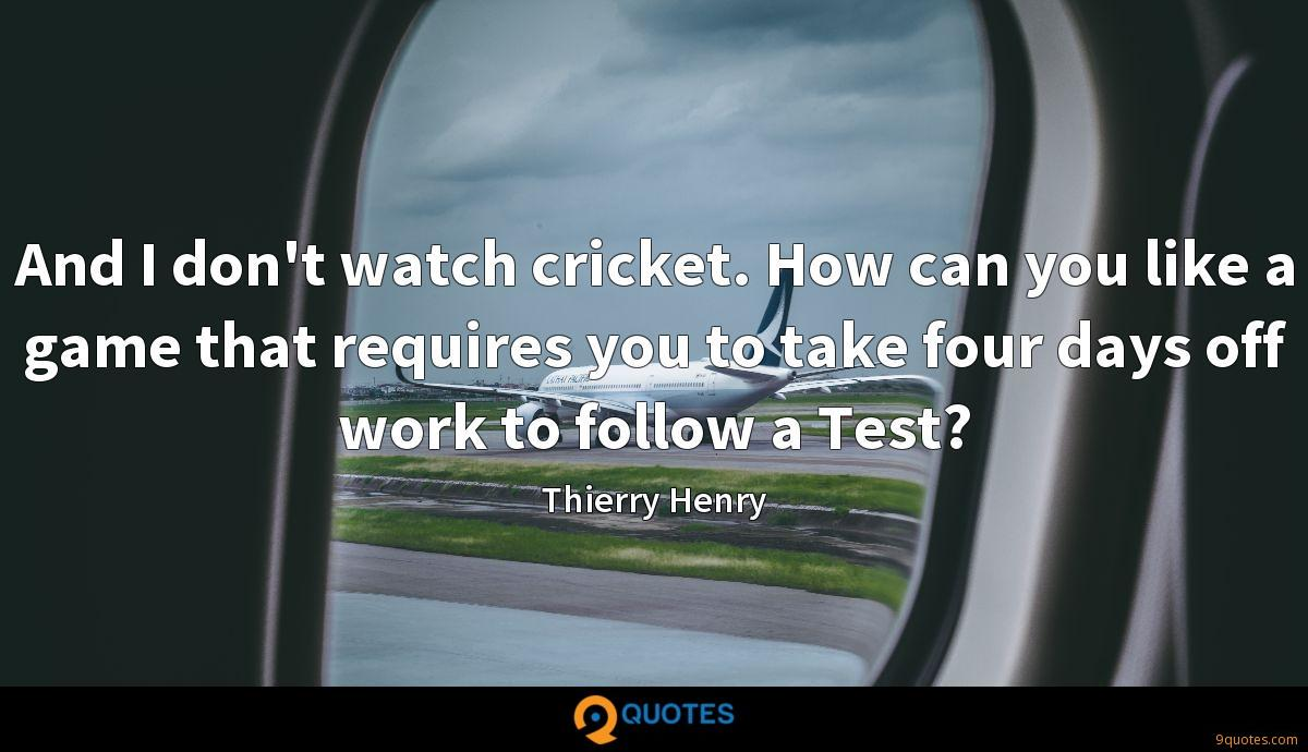 And I don't watch cricket. How can you like a game that requires you to take four days off work to follow a Test?