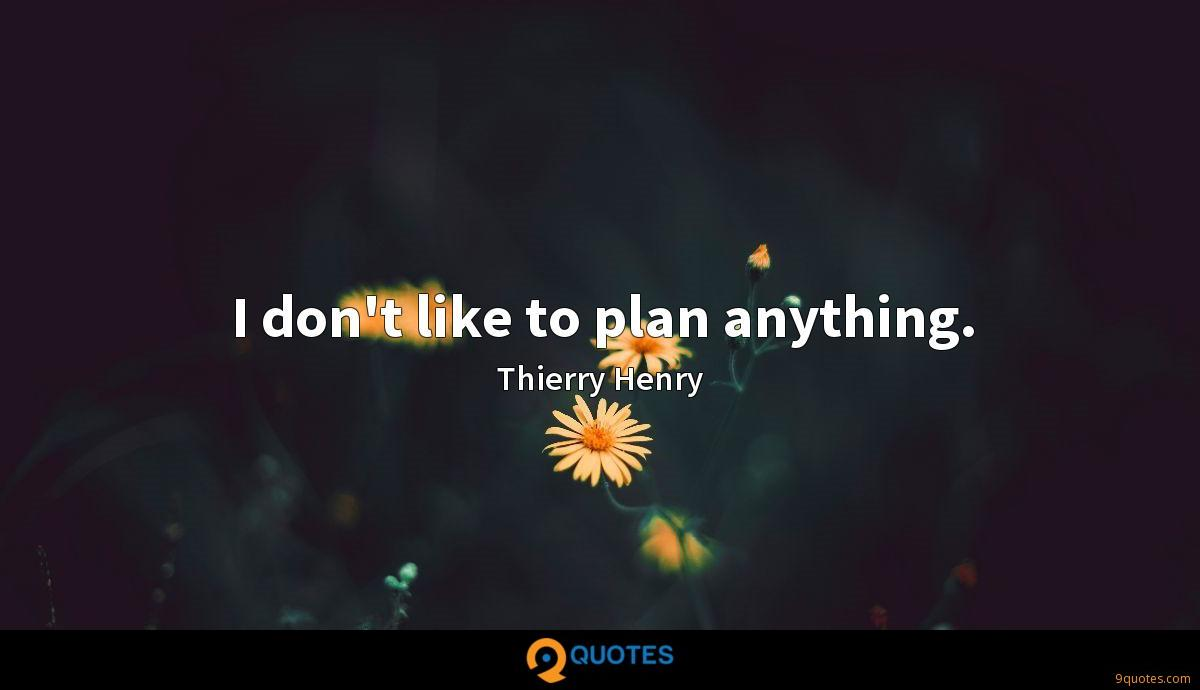 I don't like to plan anything.
