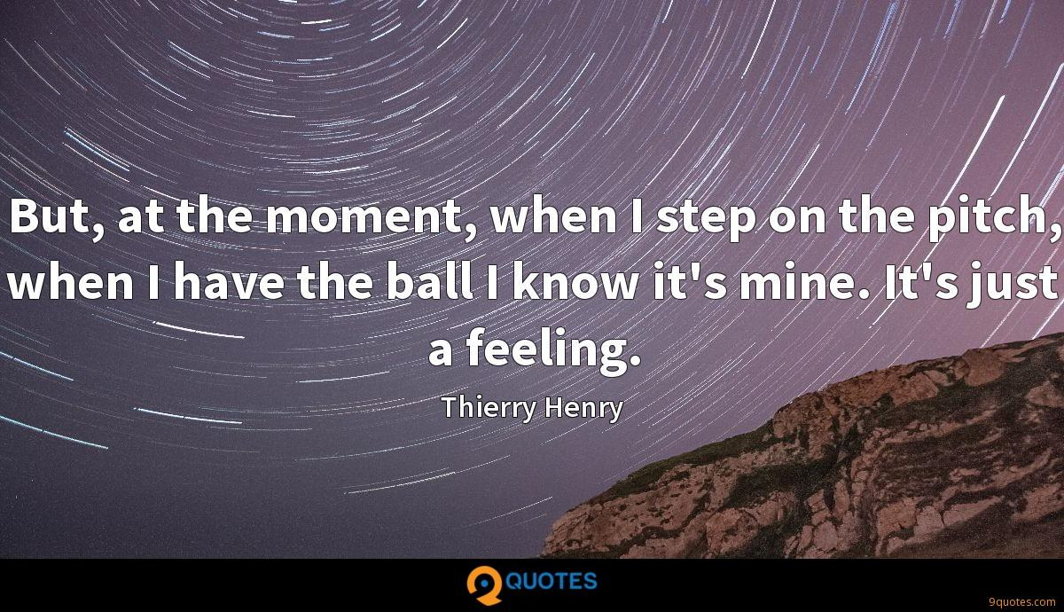 But, at the moment, when I step on the pitch, when I have the ball I know it's mine. It's just a feeling.