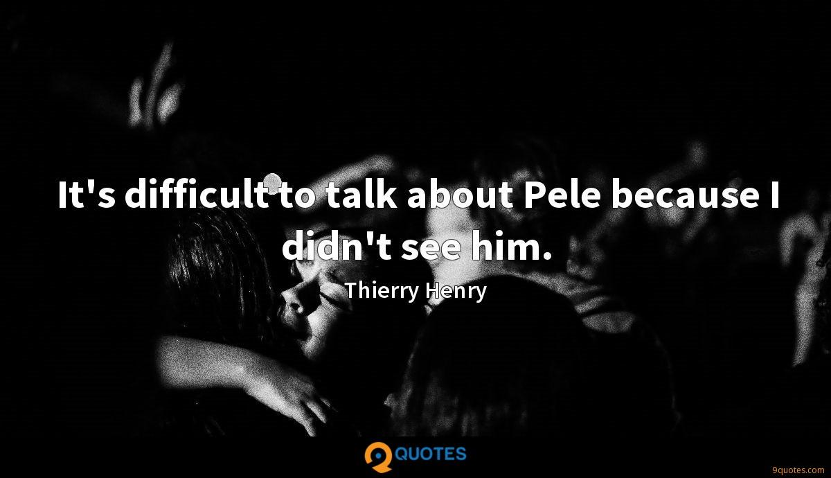 It's difficult to talk about Pele because I didn't see him.