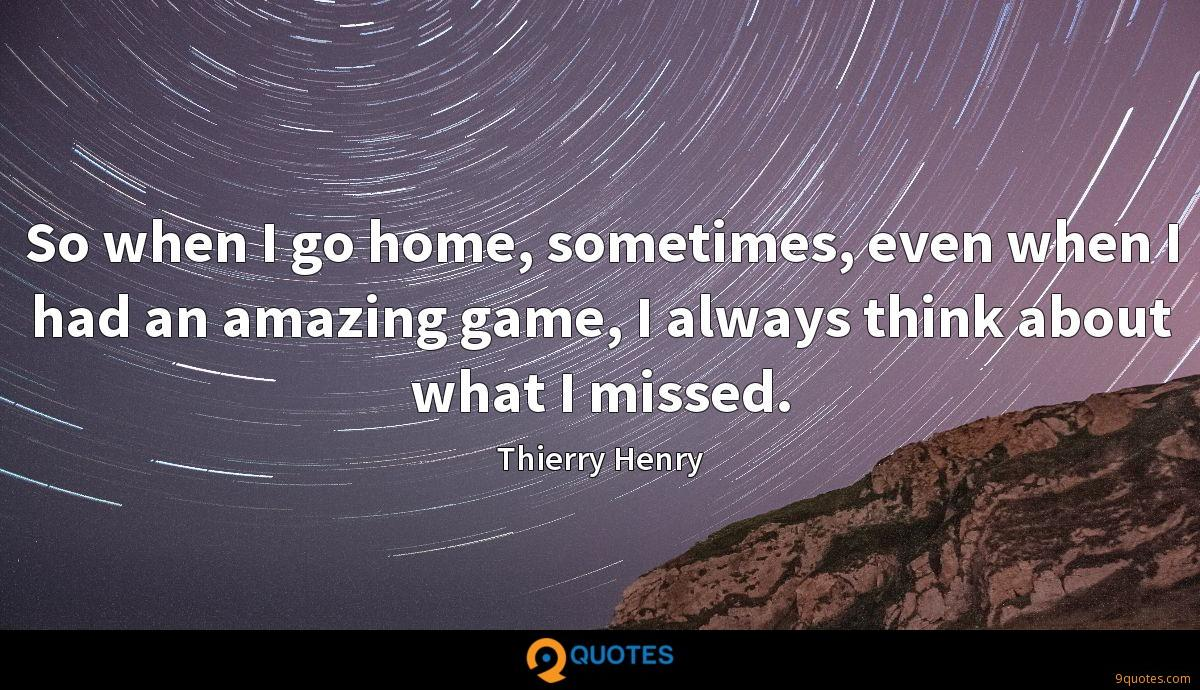 So when I go home, sometimes, even when I had an amazing game, I always think about what I missed.