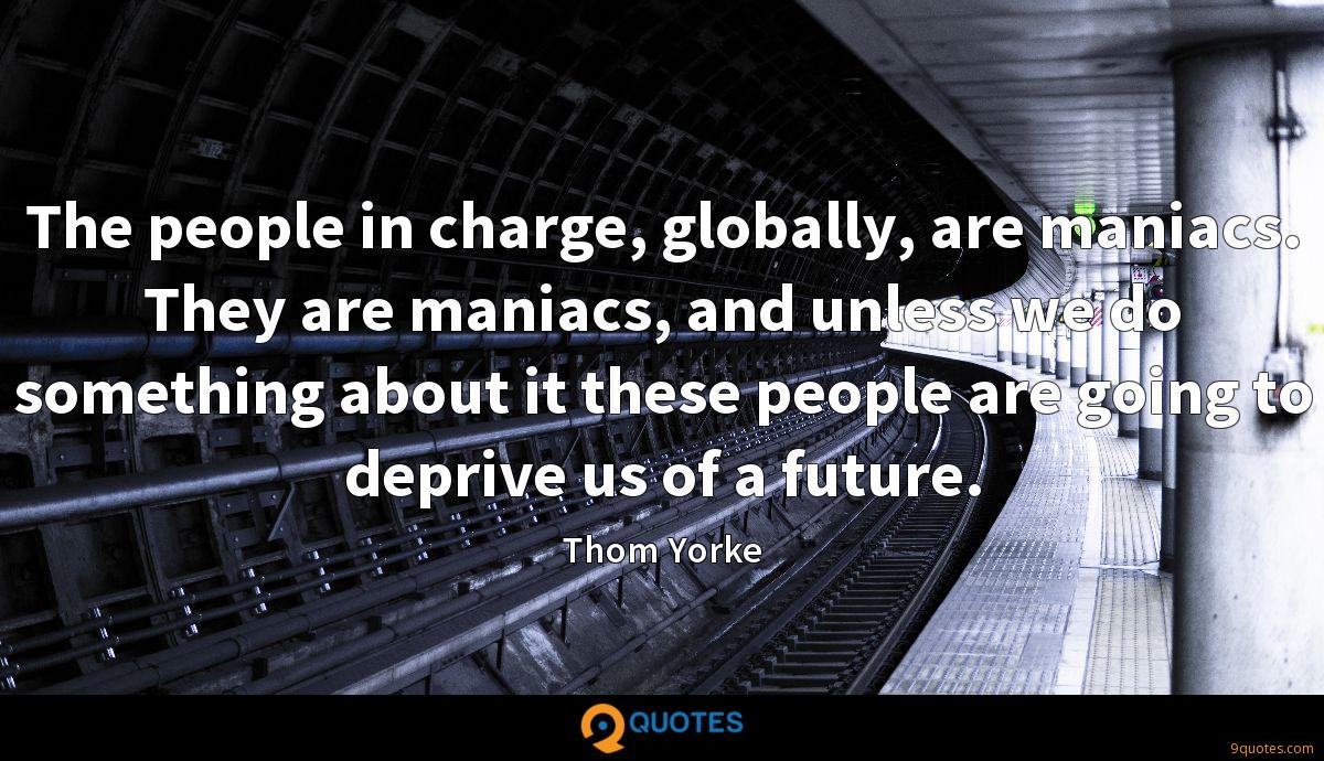 The people in charge, globally, are maniacs. They are maniacs, and unless we do something about it these people are going to deprive us of a future.