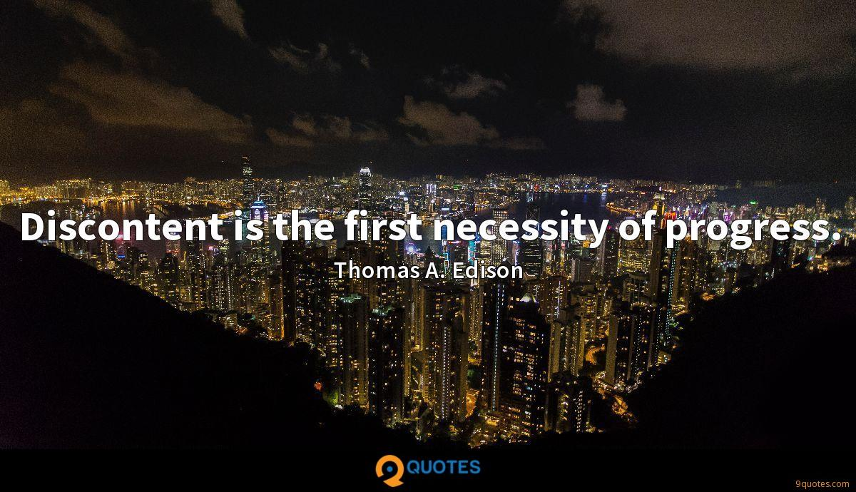 Discontent is the first necessity of progress.