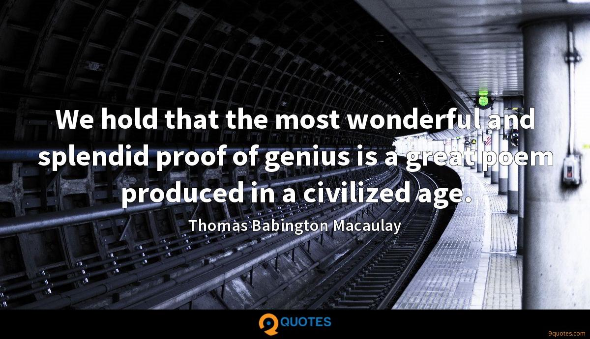 We hold that the most wonderful and splendid proof of genius is a great poem produced in a civilized age.