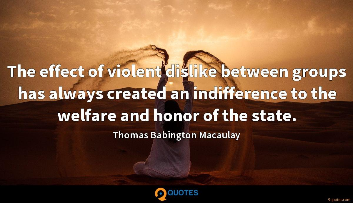 The effect of violent dislike between groups has always created an indifference to the welfare and honor of the state.