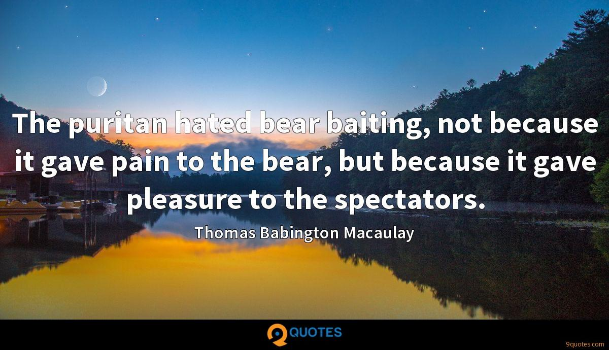 The puritan hated bear baiting, not because it gave pain to the bear, but because it gave pleasure to the spectators.