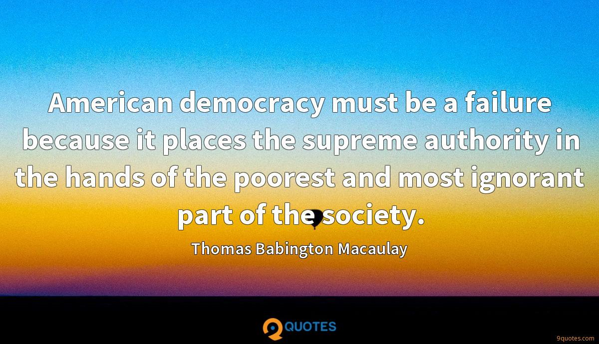 American democracy must be a failure because it places the supreme authority in the hands of the poorest and most ignorant part of the society.