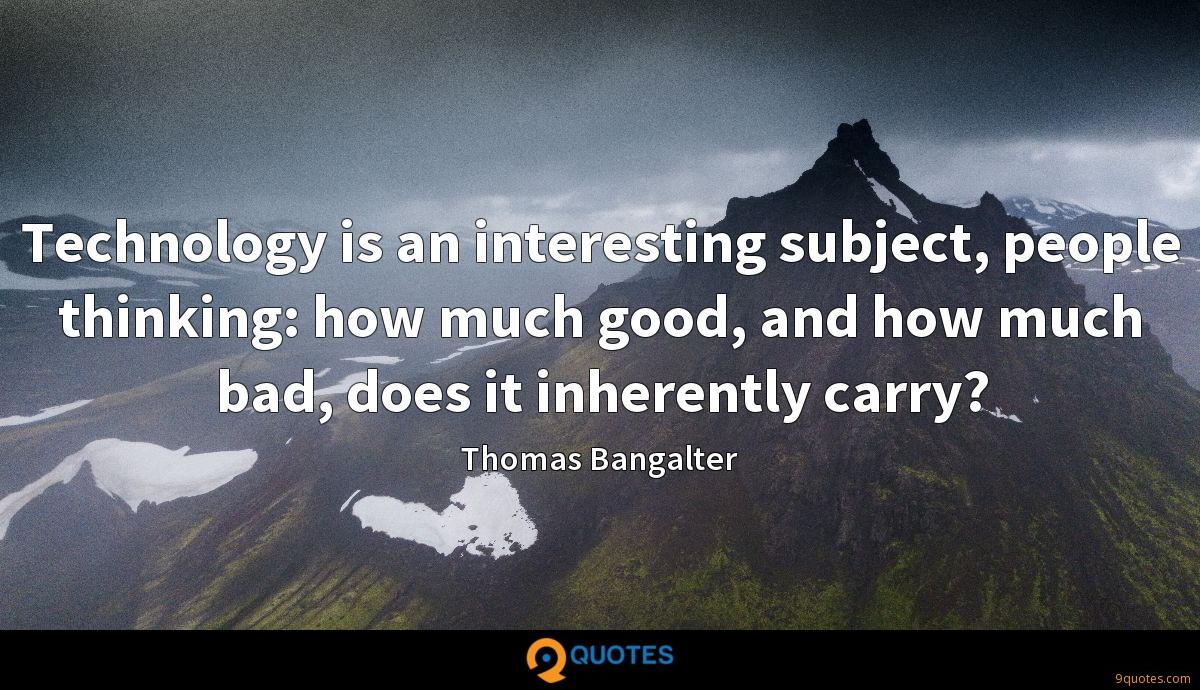 Technology is an interesting subject, people thinking: how much good, and how much bad, does it inherently carry?