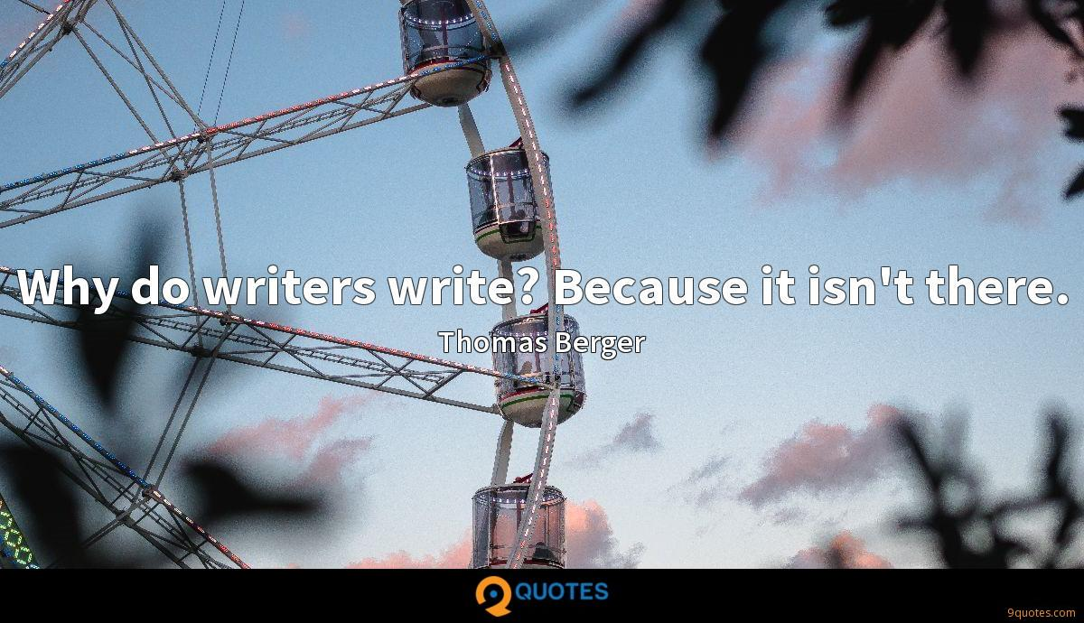 Why do writers write? Because it isn't there.