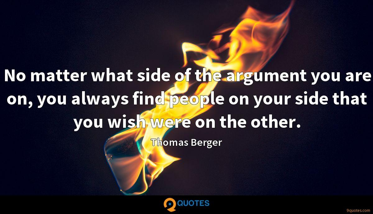 No matter what side of the argument you are on, you always find people on your side that you wish were on the other.