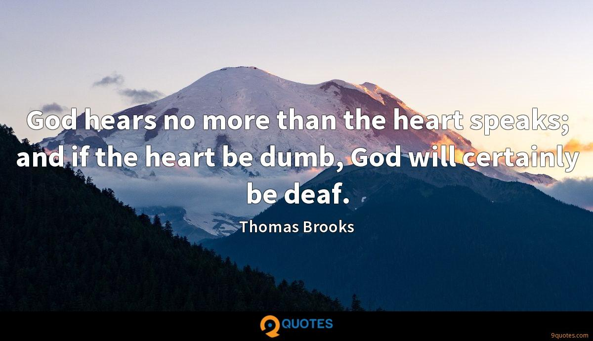 God hears no more than the heart speaks; and if the heart be dumb, God will certainly be deaf.