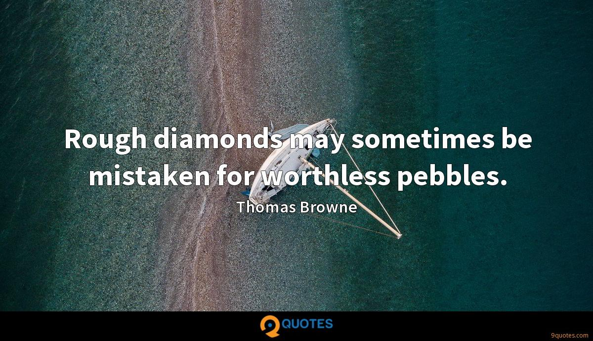Rough diamonds may sometimes be mistaken for worthless pebbles.