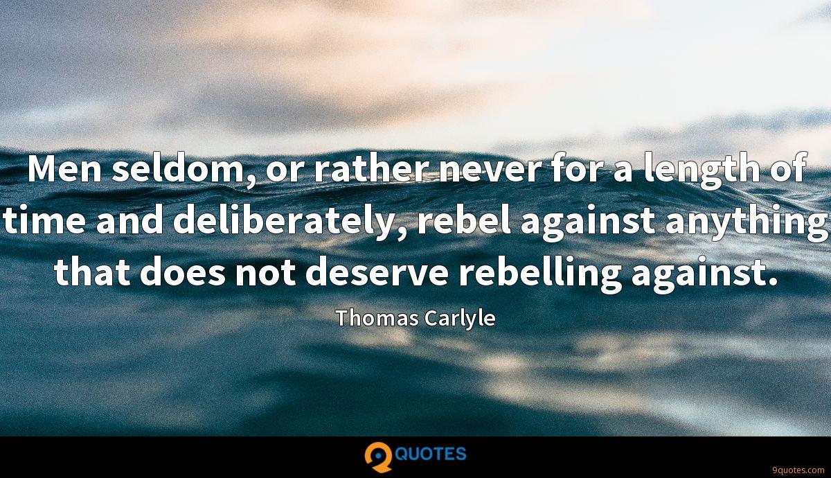 Men seldom, or rather never for a length of time and deliberately, rebel against anything that does not deserve rebelling against.