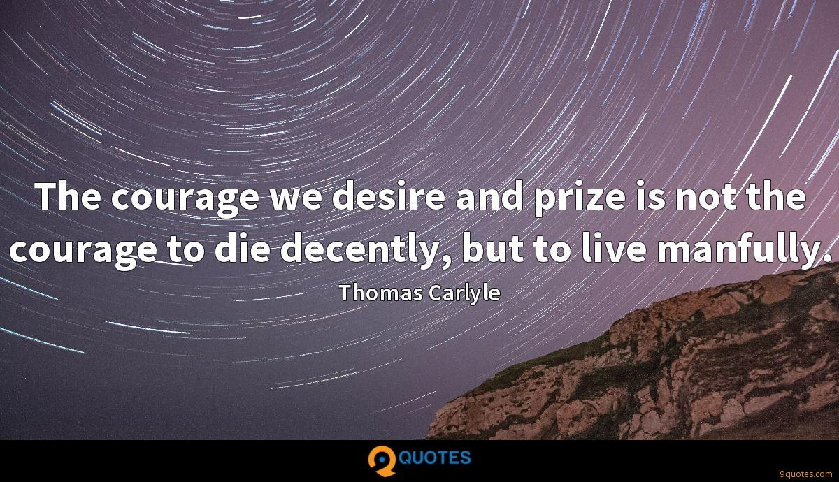 The courage we desire and prize is not the courage to die decently, but to live manfully.