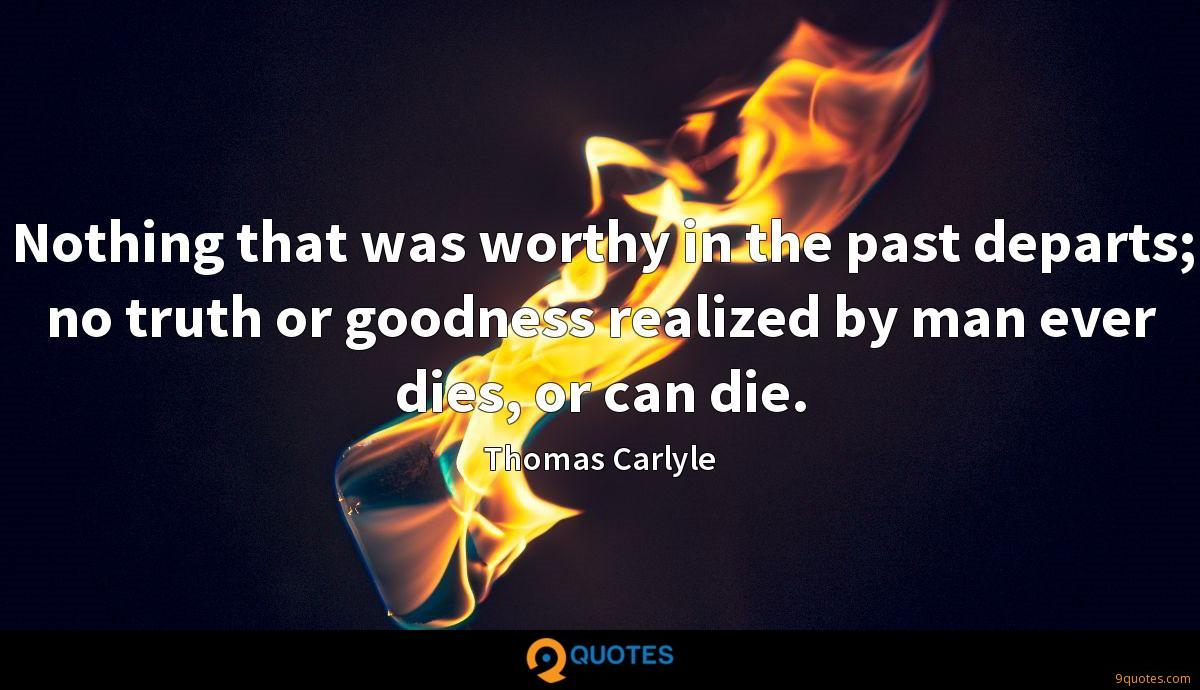 Nothing that was worthy in the past departs; no truth or goodness realized by man ever dies, or can die.