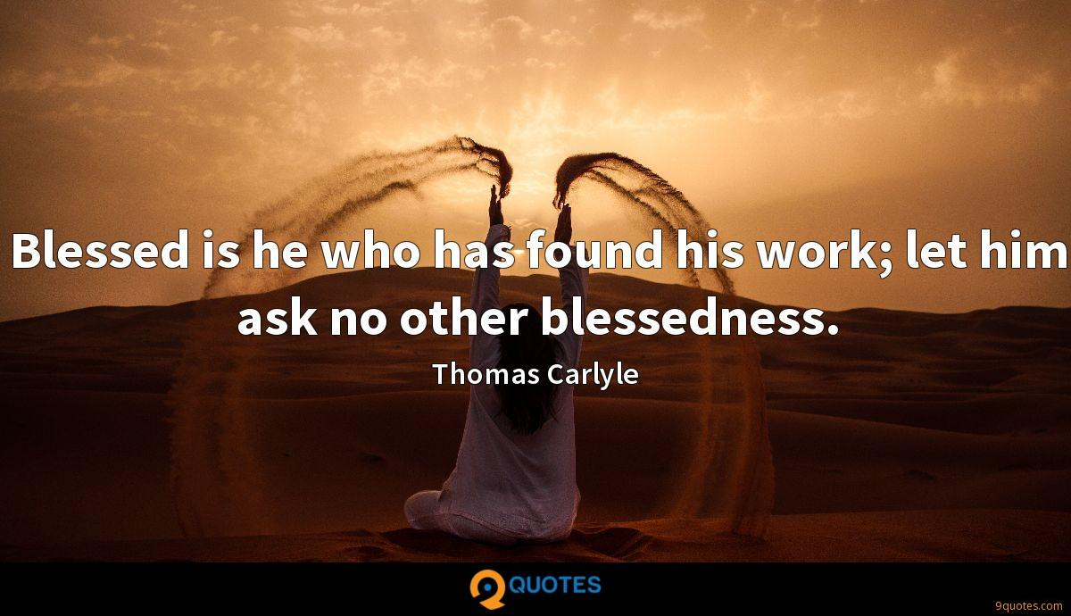 Blessed is he who has found his work; let him ask no other blessedness.