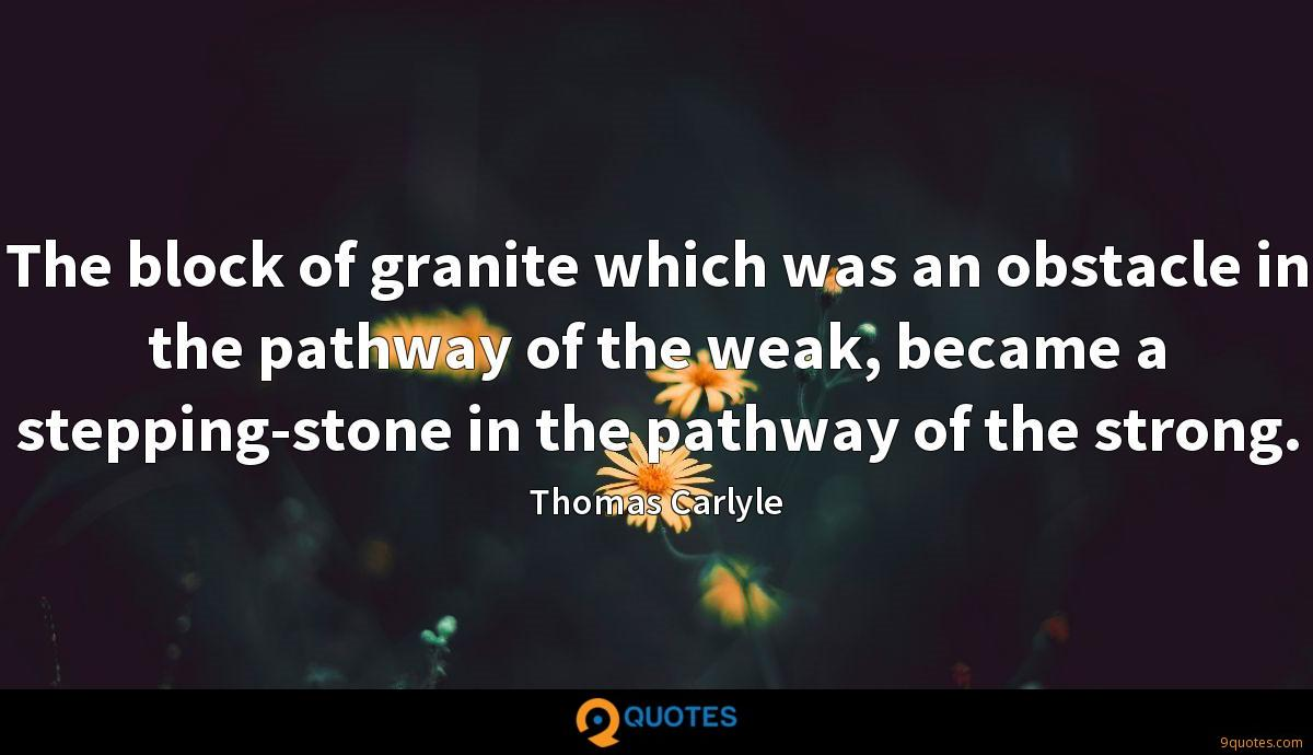 The block of granite which was an obstacle in the pathway of the weak, became a stepping-stone in the pathway of the strong.