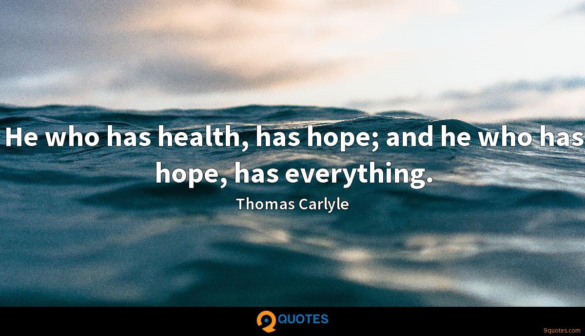 He who has health, has hope; and he who has hope, has everything.