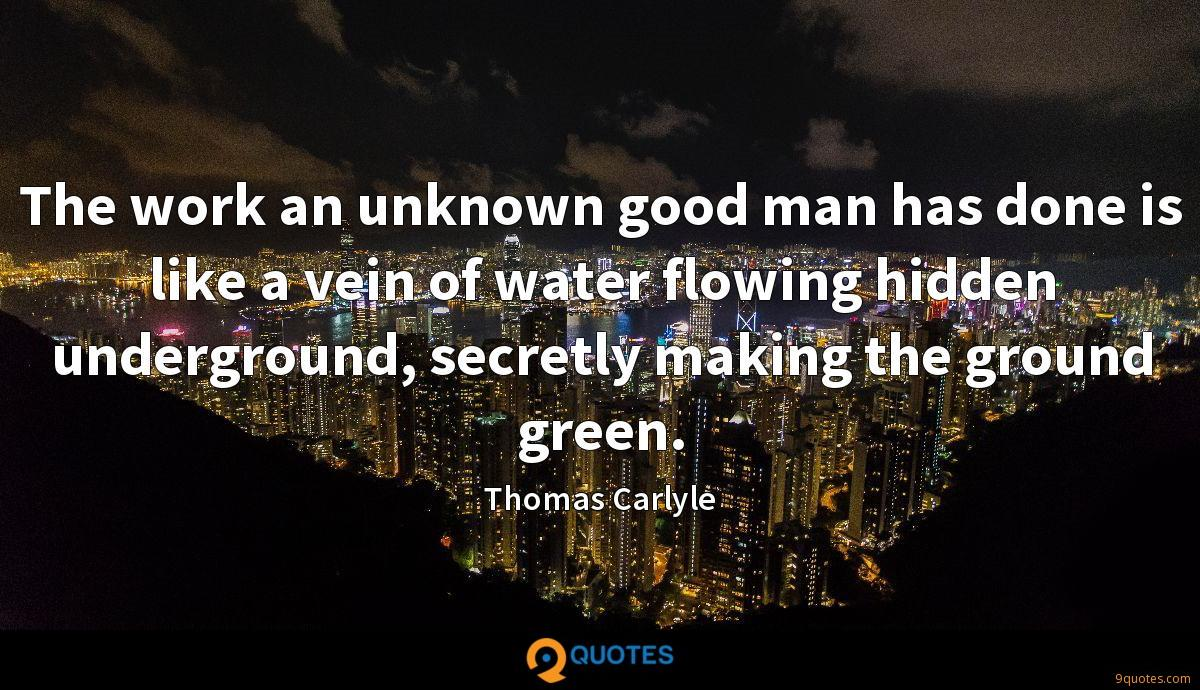 The work an unknown good man has done is like a vein of water flowing hidden underground, secretly making the ground green.