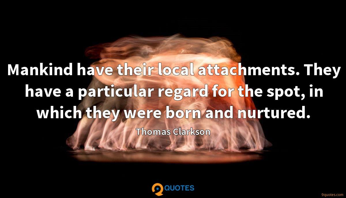 Mankind have their local attachments. They have a particular regard for the spot, in which they were born and nurtured.