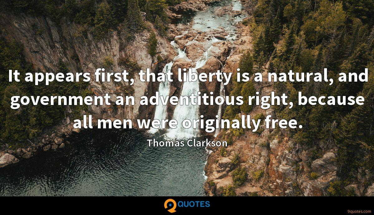 It appears first, that liberty is a natural, and government an adventitious right, because all men were originally free.