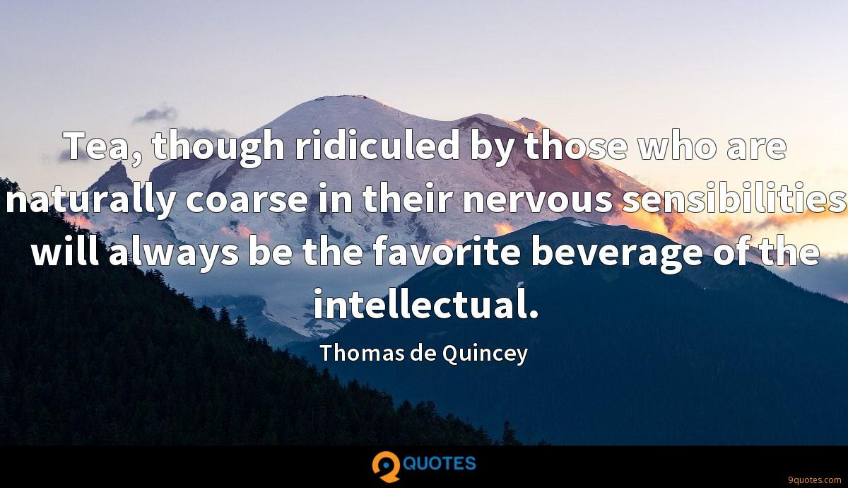 Tea, though ridiculed by those who are naturally coarse in their nervous sensibilities will always be the favorite beverage of the intellectual.