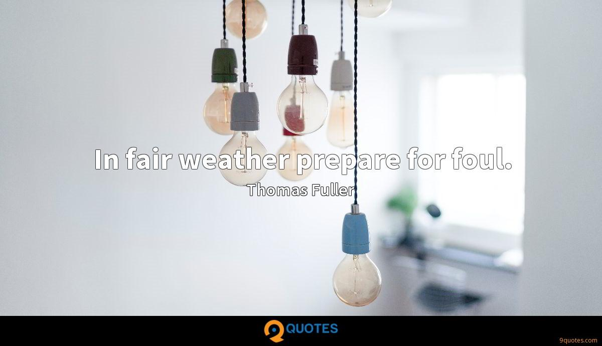 In fair weather prepare for foul.