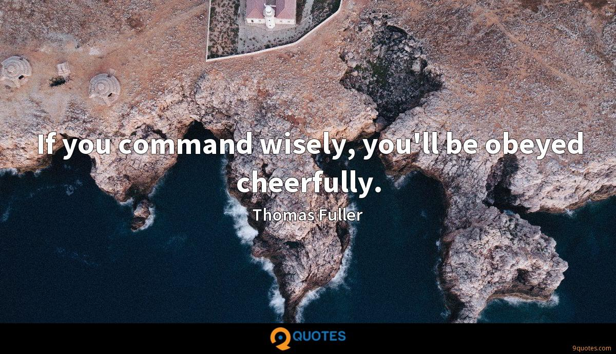 If you command wisely, you'll be obeyed cheerfully.