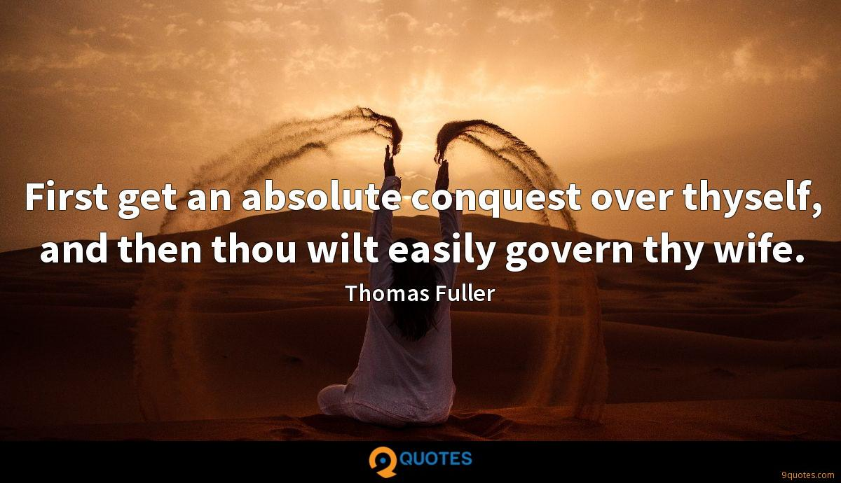 First get an absolute conquest over thyself, and then thou wilt easily govern thy wife.
