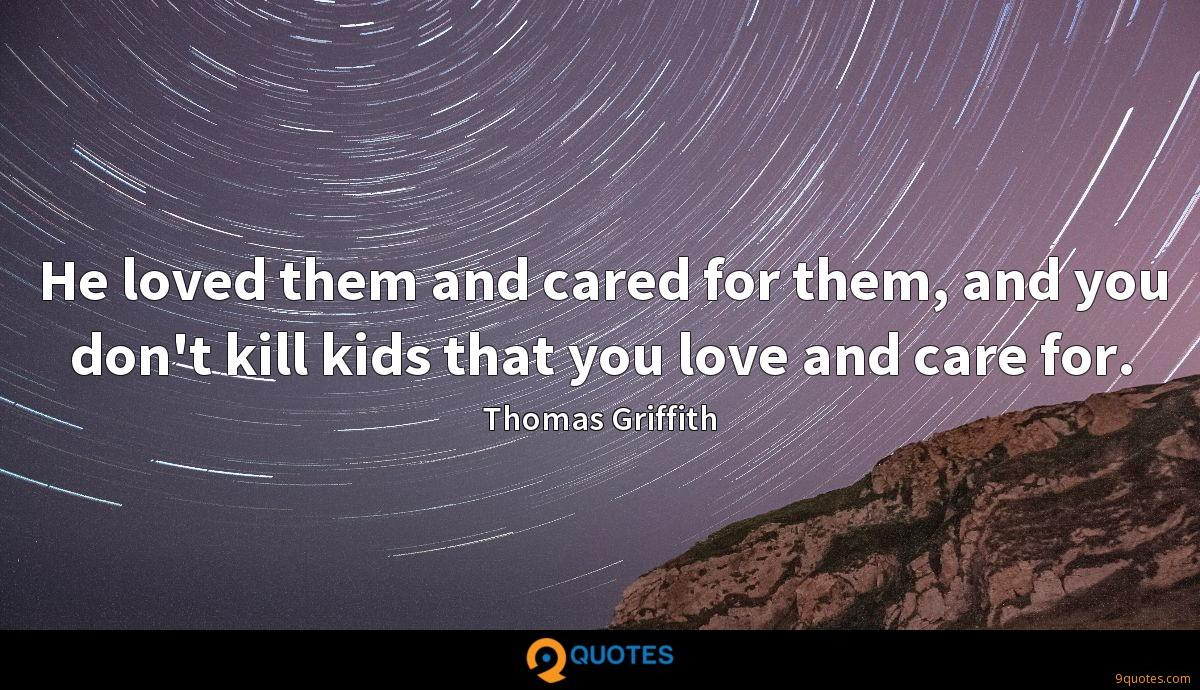 He loved them and cared for them, and you don't kill kids that you love and care for.