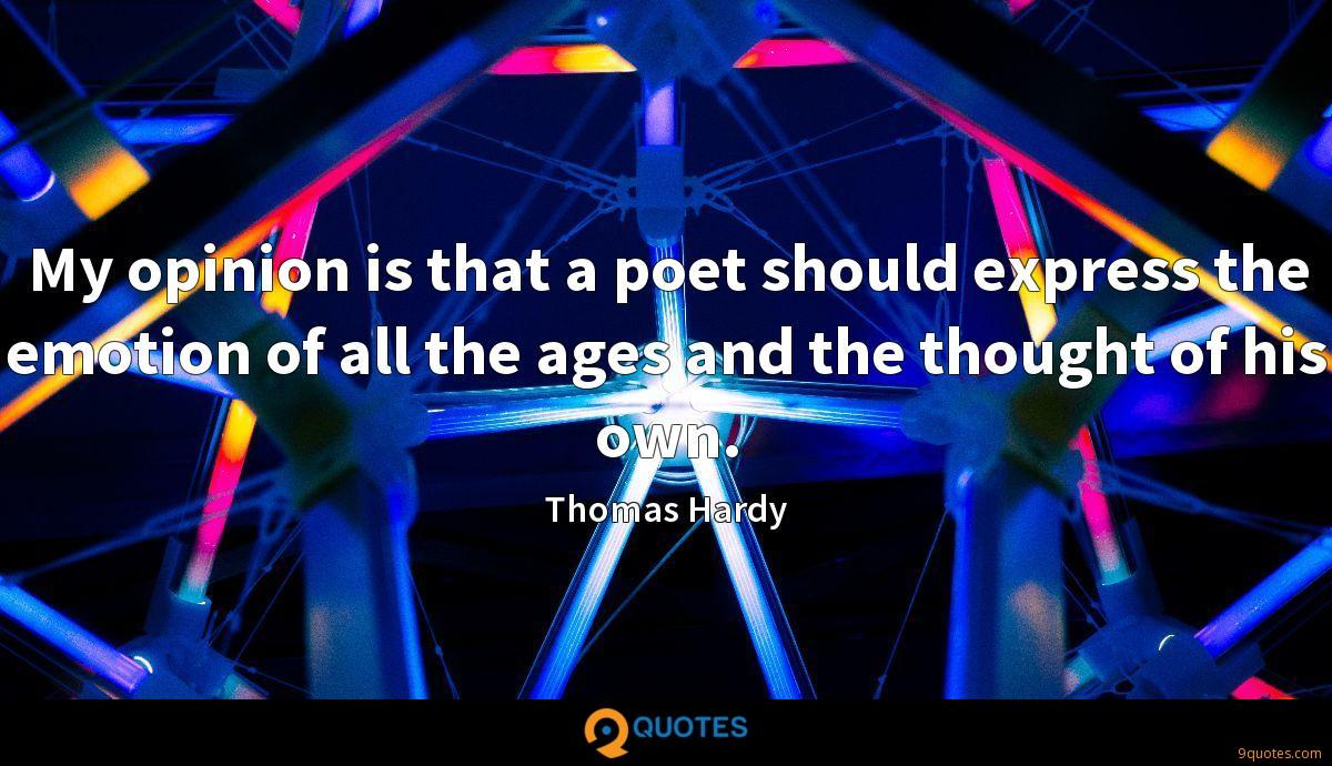 My opinion is that a poet should express the emotion of all the ages and the thought of his own.