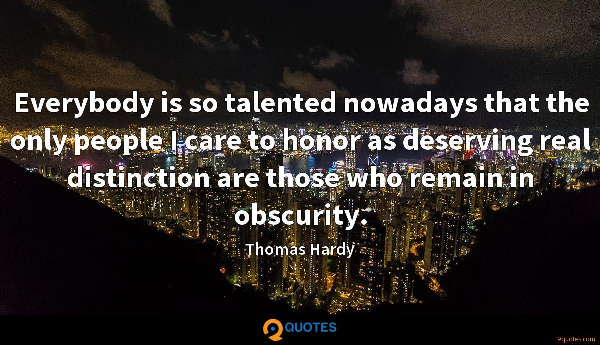 Everybody is so talented nowadays that the only people I care to honor as deserving real distinction are those who remain in obscurity.
