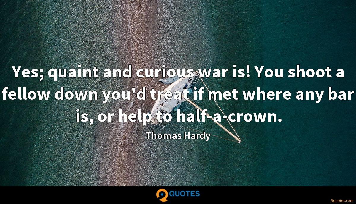 Yes; quaint and curious war is! You shoot a fellow down you'd treat if met where any bar is, or help to half-a-crown.