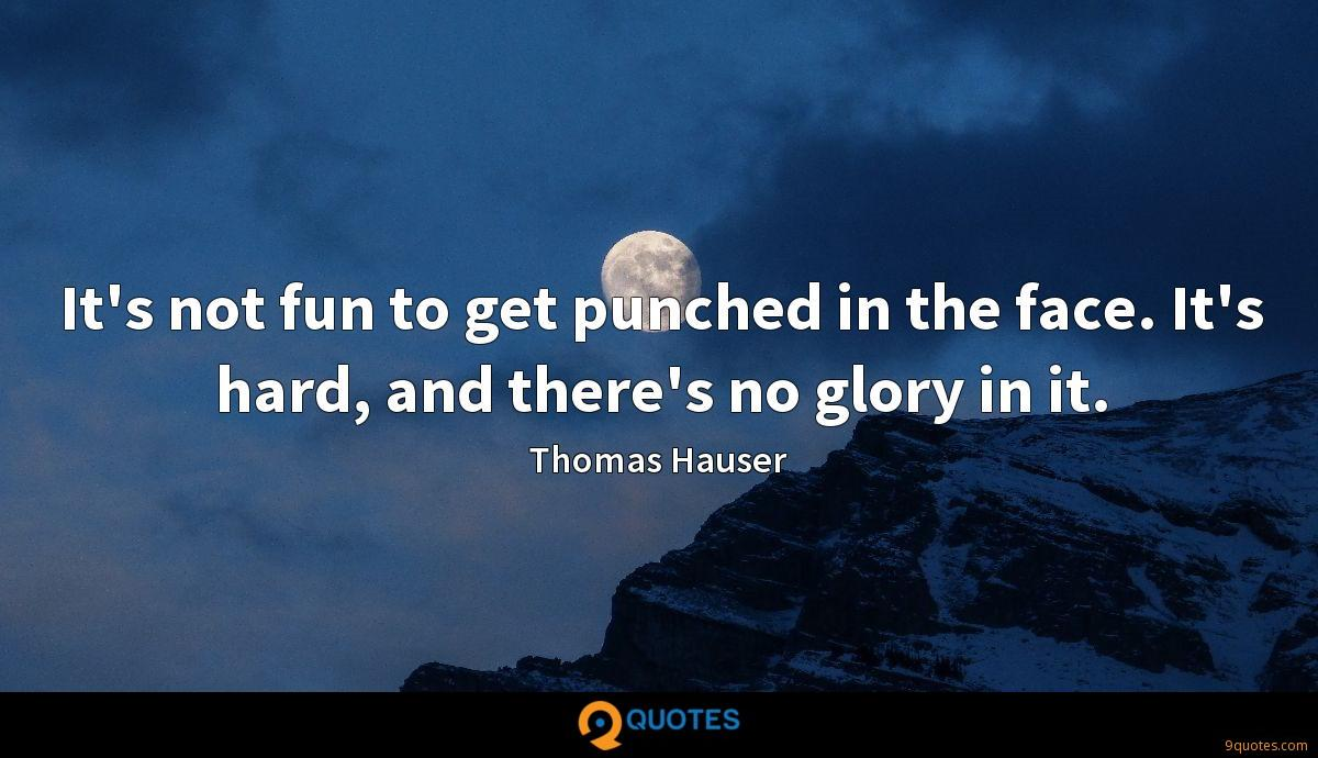 It's not fun to get punched in the face. It's hard, and there's no glory in it.