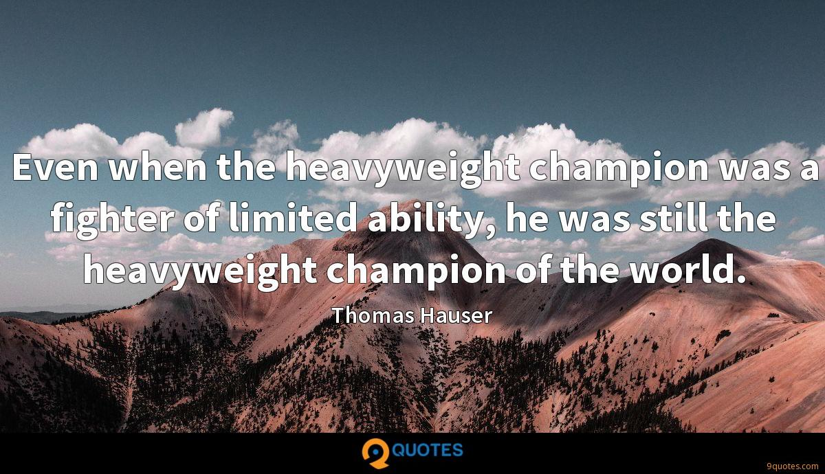 Even when the heavyweight champion was a fighter of limited ability, he was still the heavyweight champion of the world.