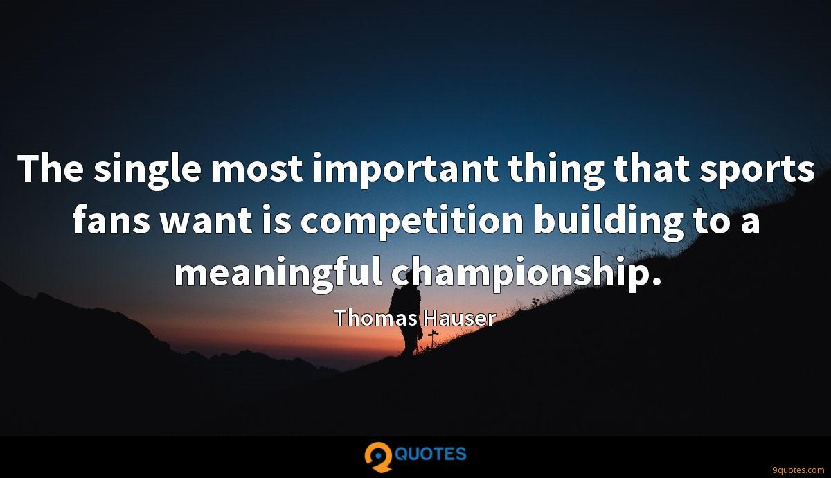 The single most important thing that sports fans want is competition building to a meaningful championship.