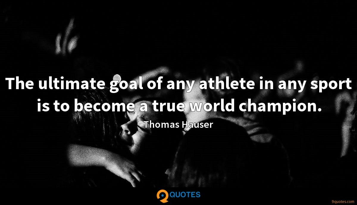 The ultimate goal of any athlete in any sport is to become a true world champion.
