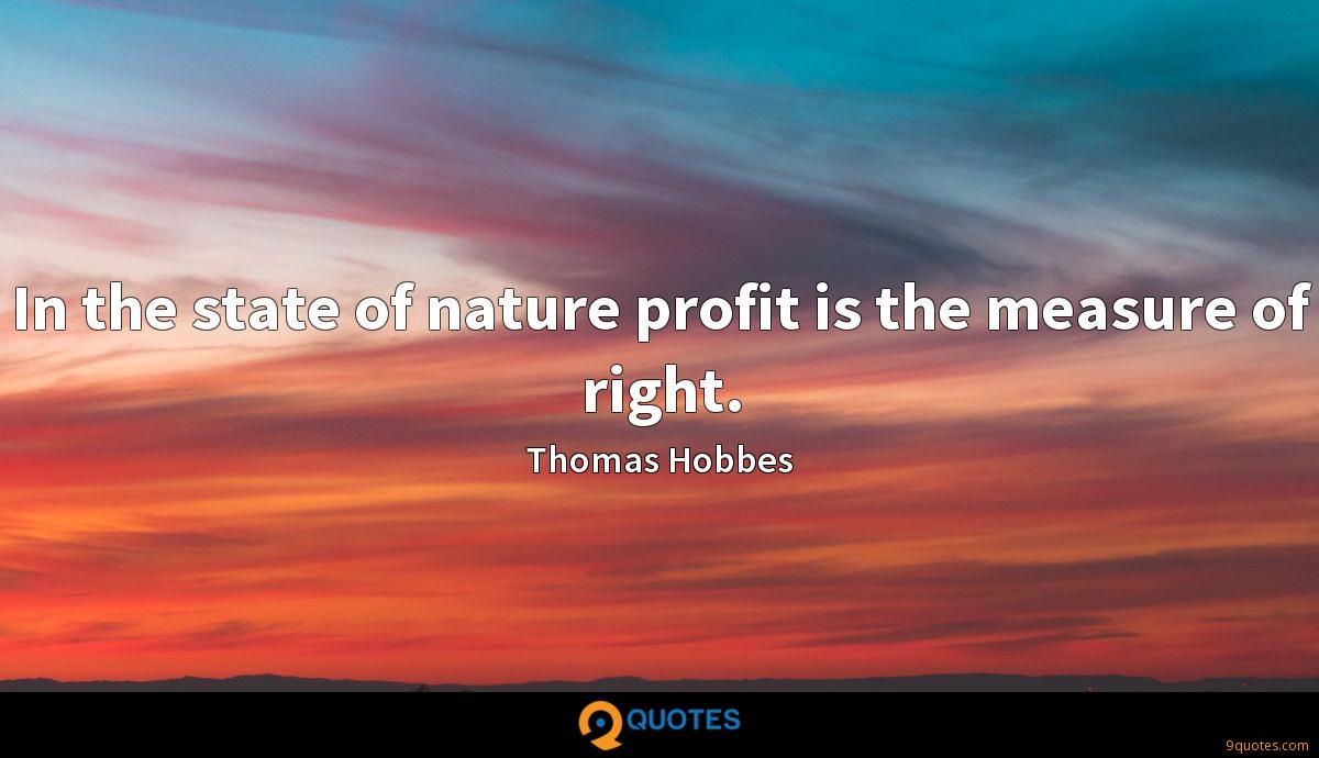 In the state of nature profit is the measure of right.