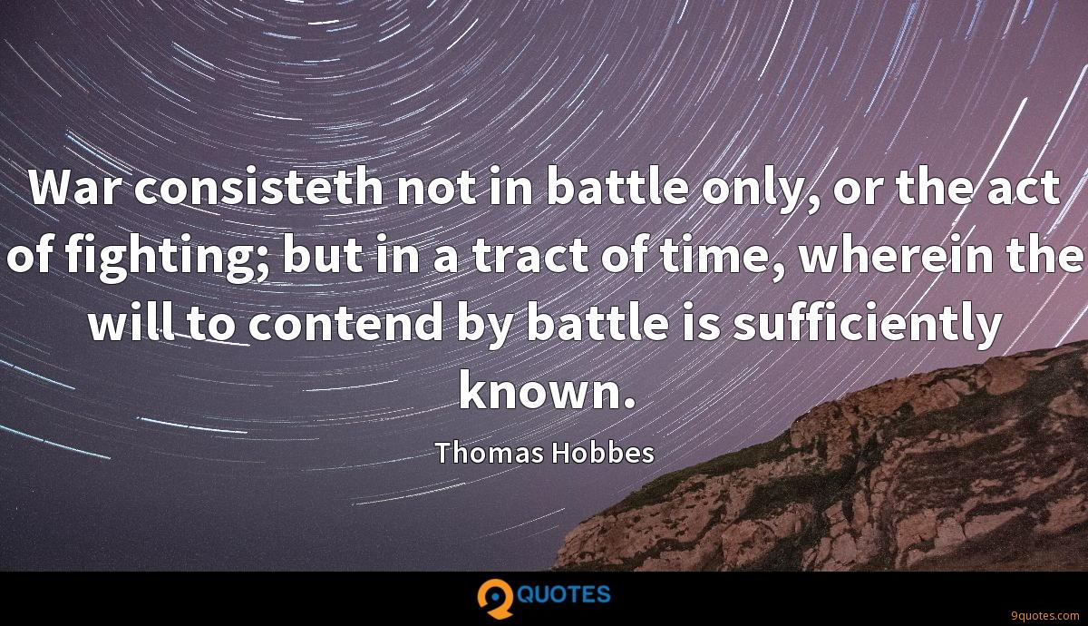 War consisteth not in battle only, or the act of fighting; but in a tract of time, wherein the will to contend by battle is sufficiently known.