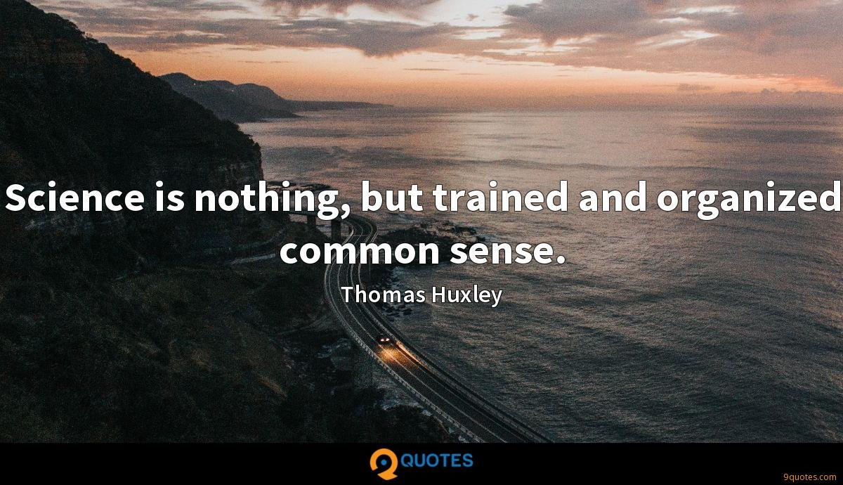Science is nothing, but trained and organized common sense.