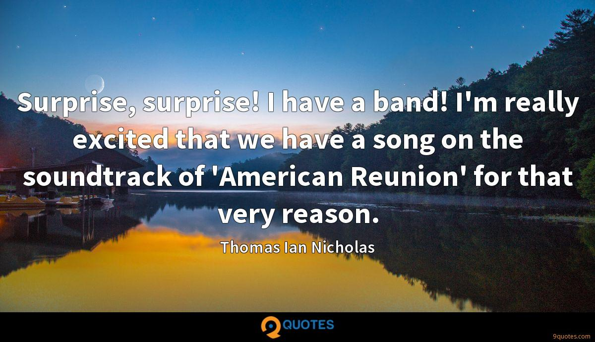 Surprise, surprise! I have a band! I'm really excited that we have a song on the soundtrack of 'American Reunion' for that very reason.